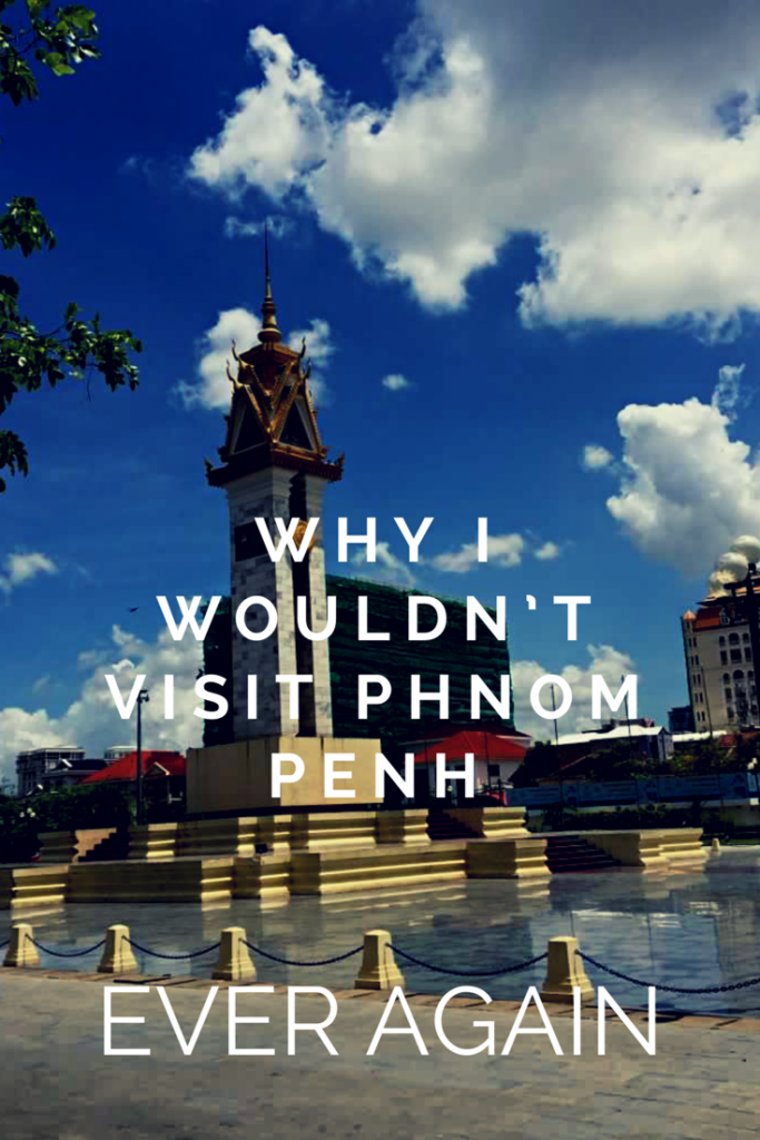why I wouldn't visit Phnom Penh again